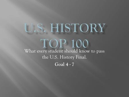 What every student should know to pass the U.S. History Final. Goal 4 - 7.
