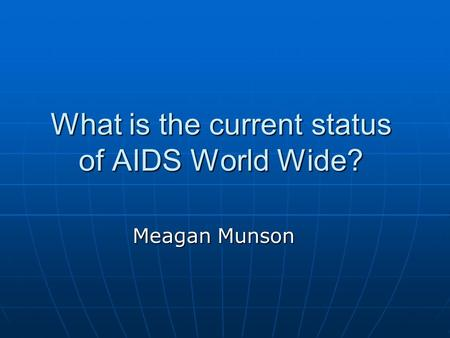 What is the current status of AIDS World Wide? Meagan Munson.