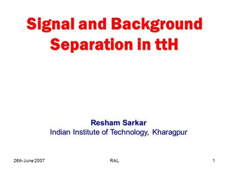 26th June 2007RAL1 Signal and Background Separation in ttH Resham Sarkar Indian Institute of Technology, Kharagpur.