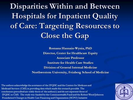 Disparities Within and Between Hospitals for Inpatient Quality of Care: Targeting Resources to Close the Gap Romana Hasnain-Wynia, PhD Director, Center.