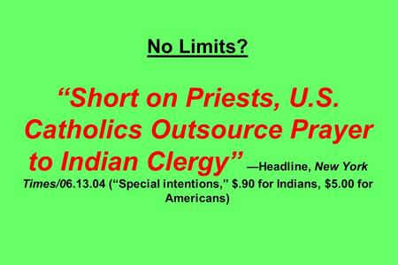"No Limits? ""Short on Priests, U.S. Catholics Outsource Prayer to Indian Clergy"" —Headline, New York Times/06.13.04 (""Special intentions,"" $.90 for Indians,"