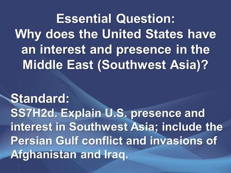 Essential Question: Why does the United States have an interest and presence in the Middle East (Southwest Asia)? Standard: SS7H2d. Explain U.S. presence.