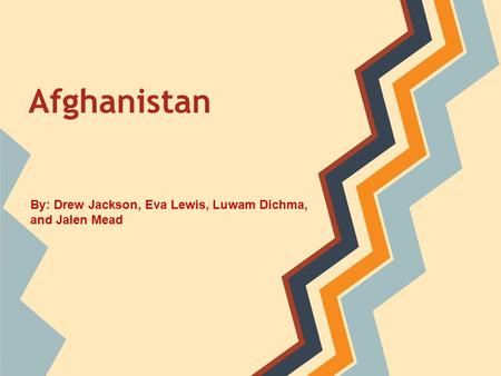 Afghanistan By: Drew Jackson, Eva Lewis, Luwam Dichma, and Jalen Mead.