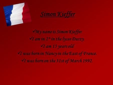 Simon Kieffer My name is Simon Kieffer I am in 2° in the lycee Durzy. I am 15 years old I was born in Nancy in the East of France. I was born on the 31st.