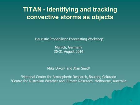 TITAN - identifying and tracking convective storms as objects 1 Heuristic Probabilistic Forecasting Workshop Munich, Germany 30-31 August 2014 Mike Dixon.