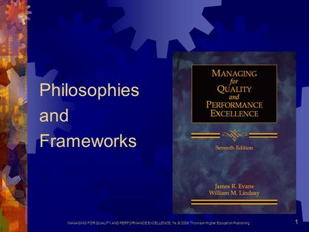 MANAGING FOR QUALITY AND PERFORMANCE EXCELLENCE, 7e, © 2008 Thomson Higher Education Publishing 1 Philosophies and Frameworks.