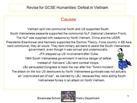 Broadwater School History Department 1 Revise for GCSE Humanities: Defeat in Vietnam Causes Vietnam split into communist North and US supported South.