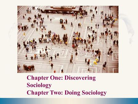 Chapter One: Discovering Sociology Chapter Two: Doing Sociology.