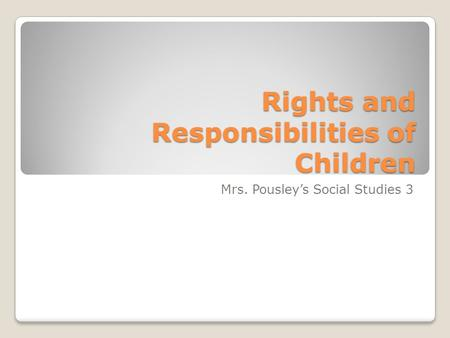 Rights and Responsibilities of Children Mrs. Pousley's Social Studies 3.