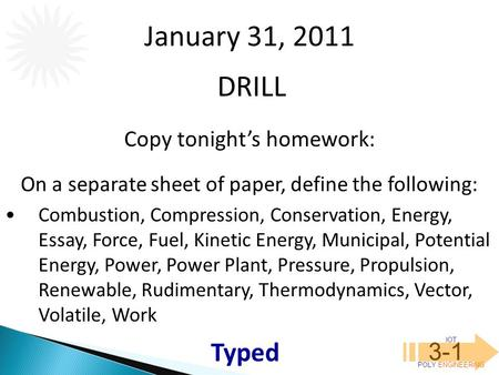 IOT POLY ENGINEERING 3-1 DRILL January 31, 2011 Copy tonight's homework: On a separate sheet of paper, define the following: Combustion, Compression, Conservation,