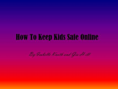 How To Keep Kids Safe Online By:Isabelle Knoth and Gia H ill.