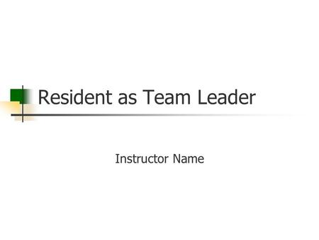Resident as Team Leader Instructor Name. Goal Residents will become better prepared for their leadership positions by learning what effective leadership.