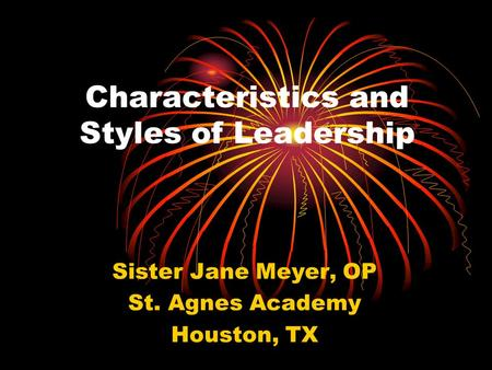 Characteristics and Styles of Leadership Sister Jane Meyer, OP St. Agnes Academy Houston, TX.