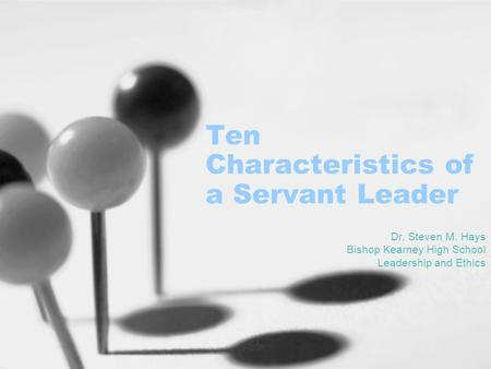 Ten Characteristics of a Servant Leader Dr. Steven M. Hays Bishop Kearney High School Leadership and Ethics.