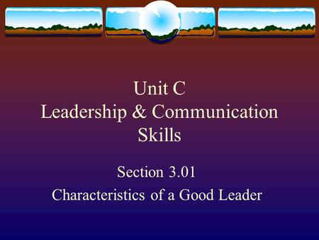 Unit C Leadership & Communication Skills Section 3.01 Characteristics of a Good Leader.