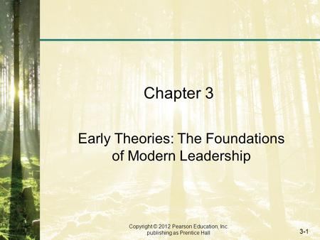 Copyright © 2012 Pearson Education, Inc. publishing as Prentice Hall 3-1 Chapter 3 Early Theories: The Foundations of Modern Leadership.