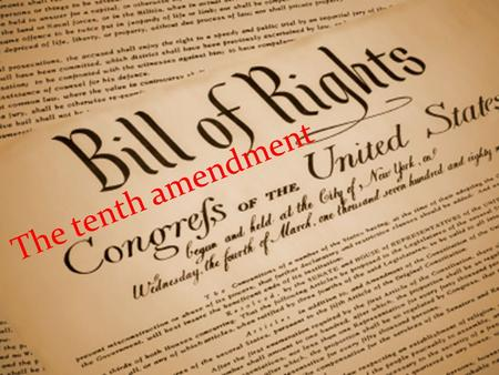 The tenth amendment. The Tenth Amendment to the Bill of Rights, was ratified on December 15, 1791. The Tenth Amendment states the Constitution's principle.