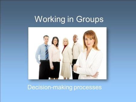 Working in Groups Decision-making processes. Why work in a group? Working in groups is a vital part of every job Groups are more productive than individuals.