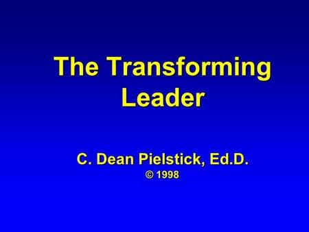The Transforming Leader C. Dean Pielstick, Ed.D. © 1998.
