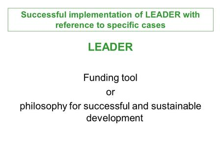 LEADER Funding tool or philosophy for successful and sustainable development Successful implementation of LEADER with reference to specific cases.