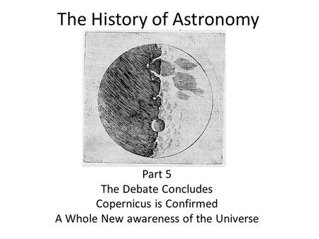 The History of Astronomy Part 5 The Debate Concludes Copernicus is Confirmed A Whole New awareness of the Universe.