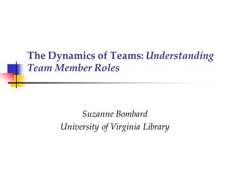 The Dynamics of Teams: Understanding Team Member Roles Suzanne Bombard University of Virginia Library.