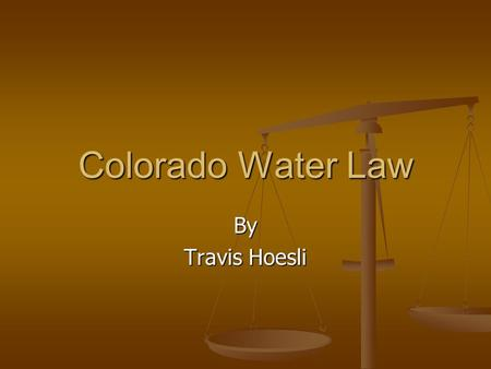Colorado Water Law By Travis Hoesli. Colorado Water Law Unit Objectives 1. Understand who makes water laws in Colorado. 2. Recognize the general laws.