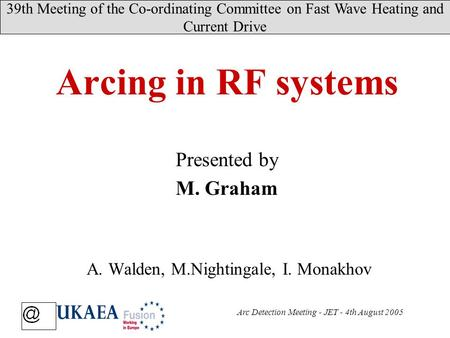 39th Meeting of the Co-ordinating Committee on Fast Wave Heating and Current Drive Arc Detection Meeting - JET - 4th August 2005 Presented by M. Graham.