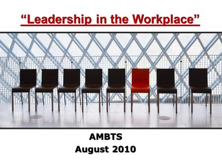 """Leadership in the Workplace"" AMBTS August 2010 AMBTS August 2010."