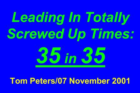 Leading In Totally Screwed Up Times: 35 in 35 Tom Peters/07 November 2001.