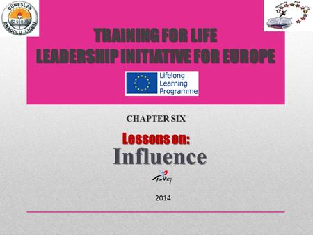 TRAINING FOR LIFE LEADERSHIP INITIATIVE FOR EUROPE CHAPTER SIX Lessons on: Influence 2014.