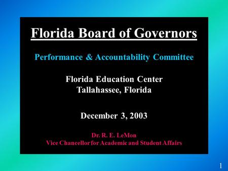 Florida Education Center Tallahassee, Florida December 3, 2003 Dr. R. E. LeMon Vice Chancellor for Academic and Student Affairs 1 Florida Board of Governors.