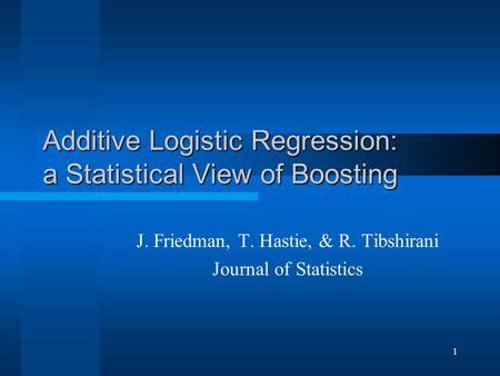 1 Additive Logistic Regression: a Statistical View of Boosting J. Friedman, T. Hastie, & R. Tibshirani Journal of Statistics.