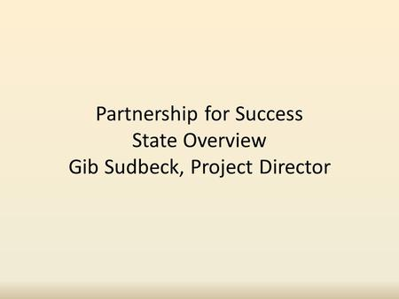 Partnership for Success State Overview Gib Sudbeck, Project Director.