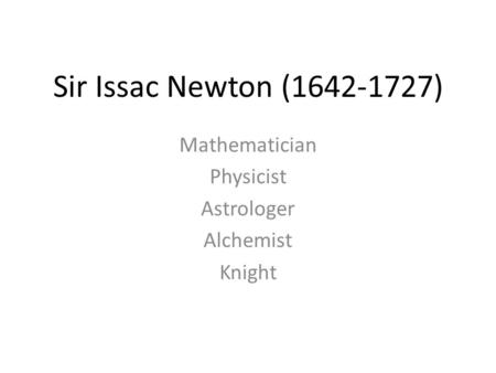 Sir Issac Newton (1642-1727) Mathematician Physicist Astrologer Alchemist Knight.