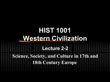HIST 1001 Western Civilization Lecture 2-2 Science, Society, and Culture in 17th and 18th Century Europe.