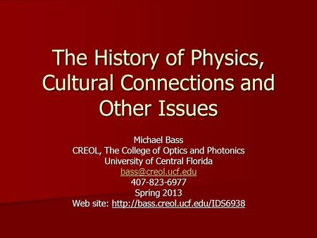 The History of Physics, Cultural Connections and Other Issues Michael Bass CREOL, The College of Optics and Photonics University of Central Florida