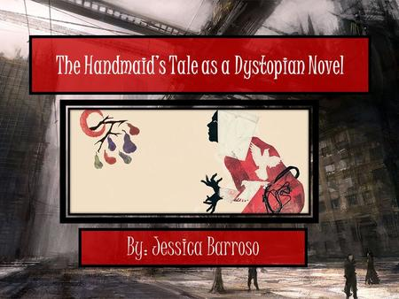 The Handmaid's Tale as a Dystopian Novel By: Jessica Barroso.