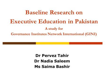 Baseline Research on Executive Education in Pakistan A study for Governance Institutes Network International (GINI) Dr Pervez Tahir Dr Nadia Saleem Ms.