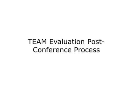 TEAM Evaluation Post- Conference Process. Objectives To identify the characteristics of an effective post-conference To identify the protocol for a TEAM.