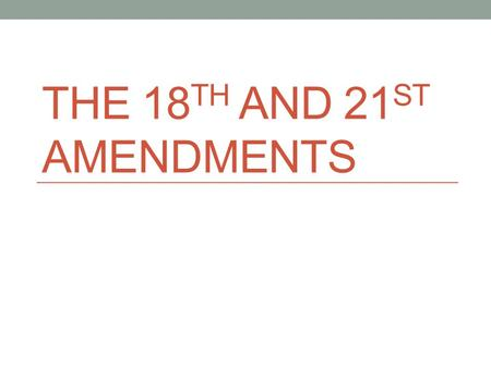 The 18th and 21st amendments