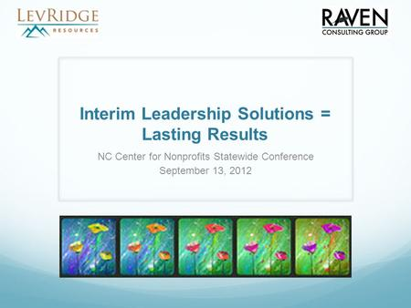 Interim Leadership Solutions = Lasting Results NC Center for Nonprofits Statewide Conference September 13, 2012.