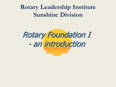 Rotary Leadership Institute Sunshine Division Rotary Foundation I - an introduction.