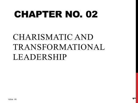CHAPTER NO. 02 CHARISMATIC AND TRANSFORMATIONAL LEADERSHIP Azhar. Ali 1.