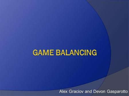 Alex Graciov and Devon Gasparotto. Overview  What is a Balanced Game?  Dominant Strategies  Element of Chance  Making PvP Games Fair  Managing Difficulty.