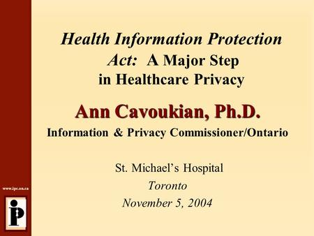 Www.ipc.on.ca Health Information Protection Act: A Major Step in Healthcare Privacy Ann Cavoukian, Ph.D. Information & Privacy Commissioner/Ontario St.
