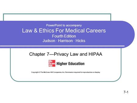 PowerPoint to accompany Law & Ethics For Medical Careers Fourth Edition Judson · Harrison · Hicks Chapter 7—Privacy Law and HIPAA Copyright © The McGraw-Hill.