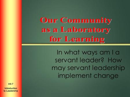 In what ways am I a servant leader? How may servant leadership implement change Introduction to Personal Growth HS 2 Introduction to Leadership HS 7.