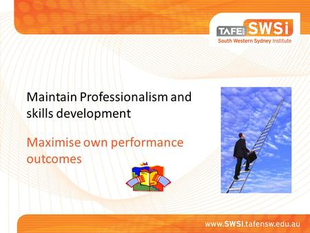 Maintain Professionalism and skills development Maximise own performance outcomes.