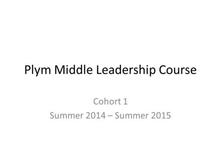 Plym Middle Leadership Course Cohort 1 Summer 2014 – Summer 2015.